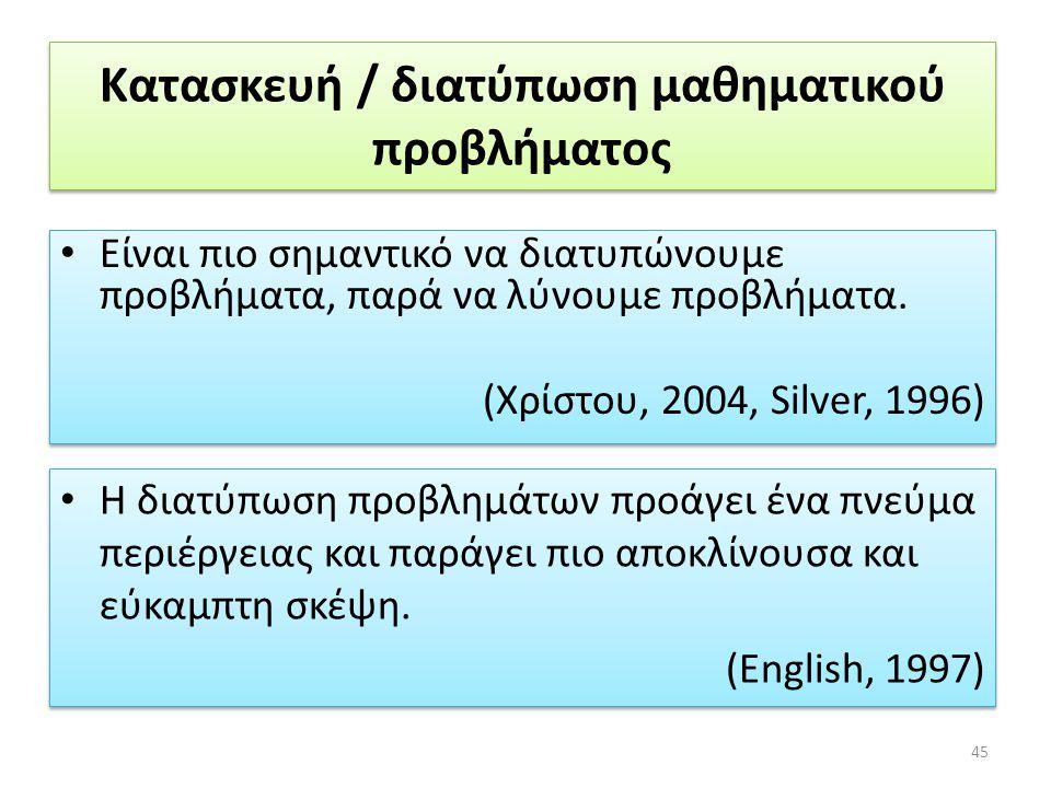 Κατασκευή / διατύπωση μαθηματικού προβλήματος • Είναι πιο σημαντικό να διατυπώνουμε προβλήματα, παρά να λύνουμε προβλήματα. (Χρίστου, 2004, Silver, 19