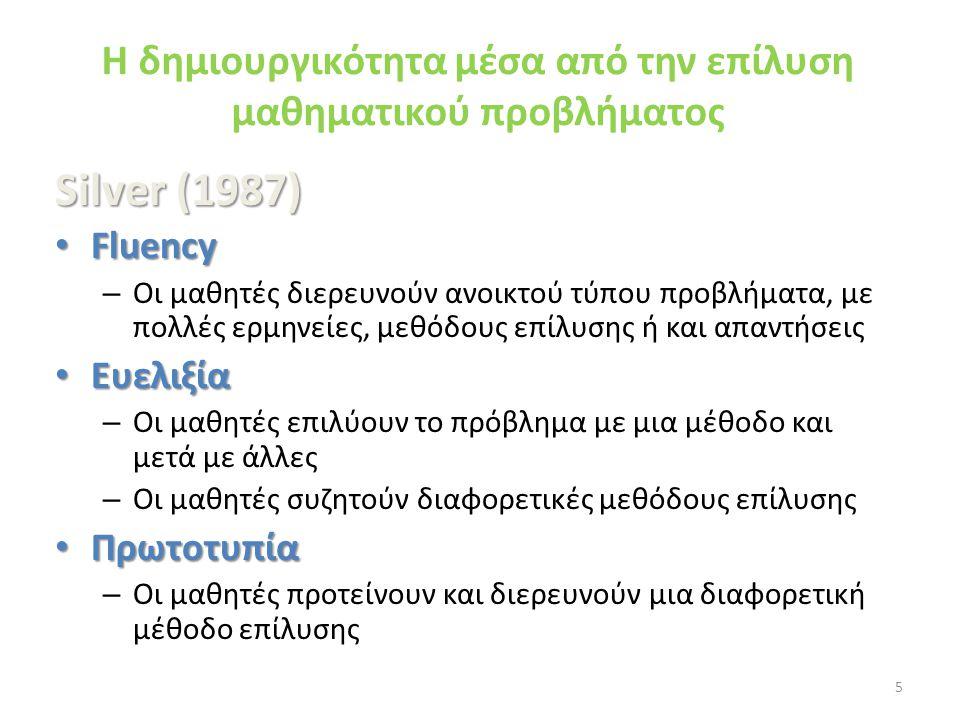 H δημιουργικότητα μέσα από την επίλυση μαθηματικού προβλήματος Silver (1987) • Fluency – Οι μαθητές διερευνούν ανοικτού τύπου προβλήματα, με πολλές ερ