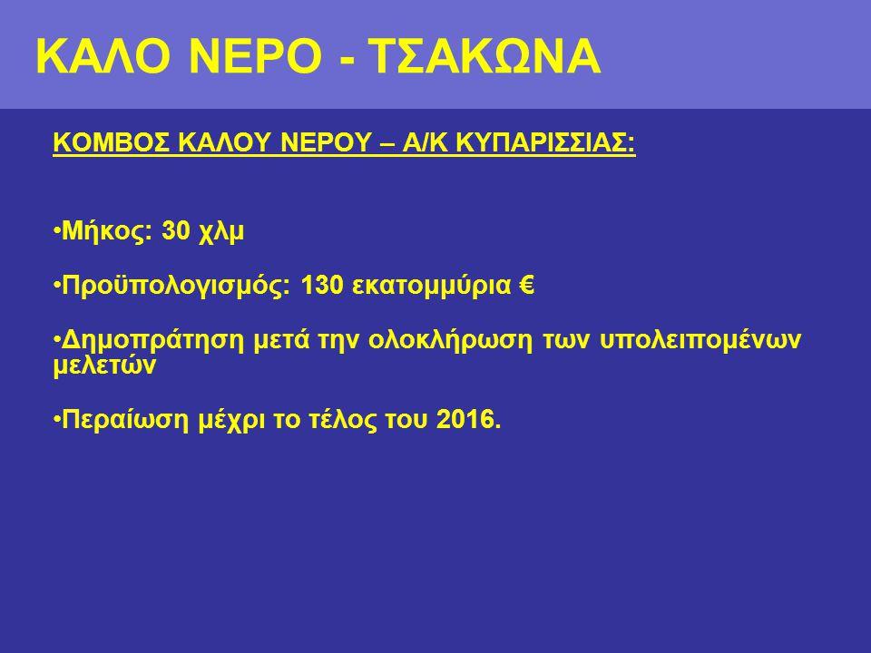 ΚΟΜΒΟΣ ΚΑΛΟΥ ΝΕΡΟΥ – Α/Κ ΚΥΠΑΡΙΣΣΙΑΣ: •Μήκος: 30 χλμ •Προϋπολογισμός: 130 εκατομμύρια € •Δημοπράτηση μετά την ολοκλήρωση των υπολειπομένων μελετών •Περαίωση μέχρι το τέλος του 2016.