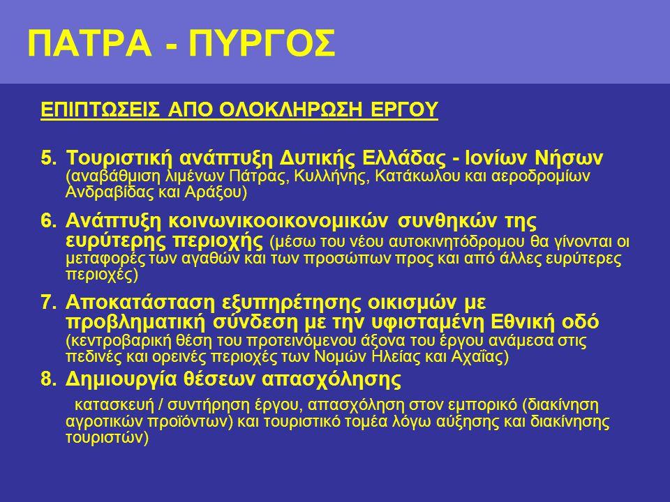 ΕΠΙΠΤΩΣΕΙΣ ΑΠΟ ΟΛΟΚΛΗΡΩΣΗ ΕΡΓΟΥ 5.Τουριστική ανάπτυξη Δυτικής Ελλάδας - Ιονίων Νήσων (αναβάθμιση λιμένων Πάτρας, Κυλλήνης, Κατάκωλου και αεροδρομίων Ανδραβίδας και Αράξου) 6.Ανάπτυξη κοινωνικοοικονομικών συνθηκών της ευρύτερης περιοχής (μέσω του νέου αυτοκινητόδρομου θα γίνονται οι μεταφορές των αγαθών και των προσώπων προς και από άλλες ευρύτερες περιοχές) 7.Αποκατάσταση εξυπηρέτησης οικισμών με προβληματική σύνδεση με την υφισταμένη Εθνική οδό (κεντροβαρική θέση του προτεινόμενου άξονα του έργου ανάμεσα στις πεδινές και ορεινές περιοχές των Νομών Ηλείας και Αχαΐας) 8.Δημιουργία θέσεων απασχόλησης κατασκευή / συντήρηση έργου, απασχόληση στον εμπορικό (διακίνηση αγροτικών προϊόντων) και τουριστικό τομέα λόγω αύξησης και διακίνησης τουριστών) ΠΑΤΡΑ - ΠΥΡΓΟΣ