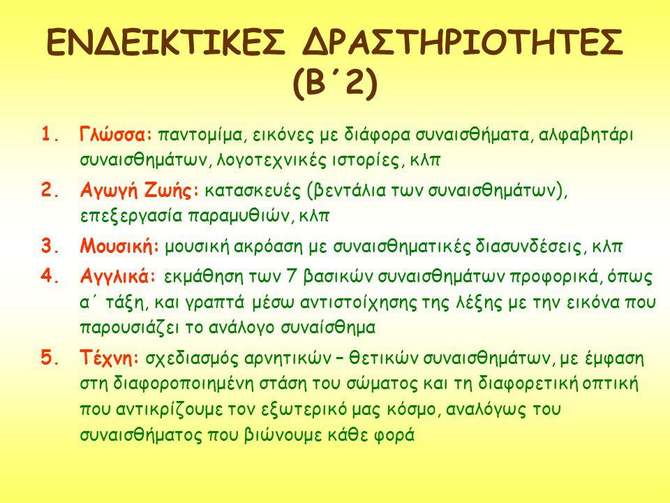 ΕΝΔΕΙΚΤΙΚΕΣ ΔΡΑΣΤΗΡΙΟΤΗΤΕΣ (Β΄2) 1.Γλώσσα: παντομίμα, εικόνες με διάφορα συναισθήματα, αλφαβητάρι συναισθημάτων, λογοτεχνικές ιστορίες, κλπ 2.Αγωγή Ζω