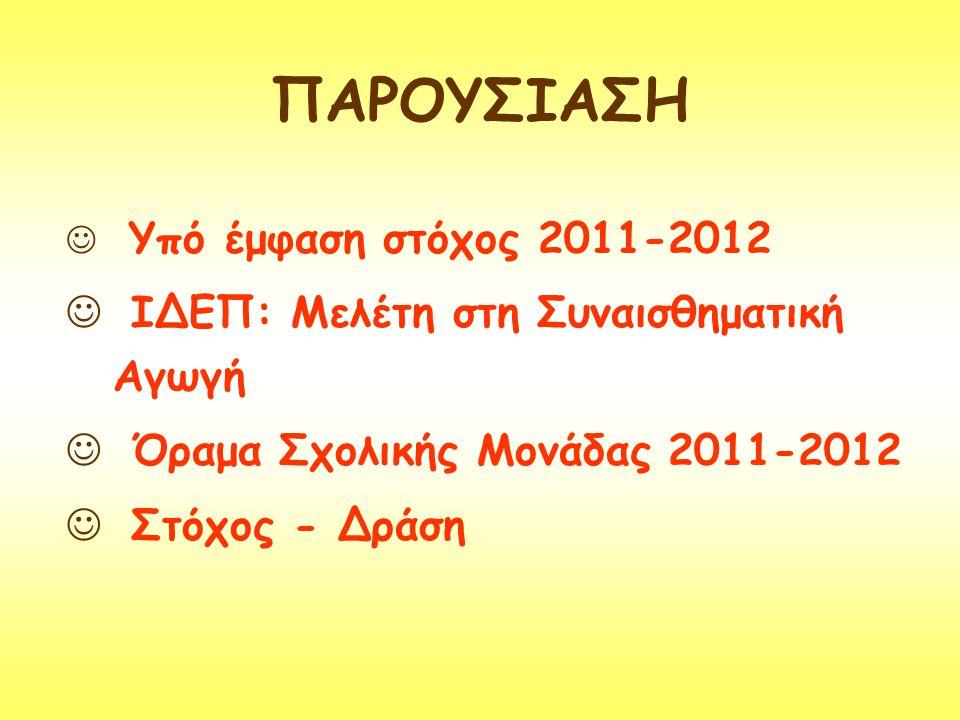 ΠΑΡΟΥΣΙΑΣΗ  Υπό έμφαση στόχος 2011-2012  ΙΔΕΠ: Μελέτη στη Συναισθηματική Αγωγή  Όραμα Σχολικής Μονάδας 2011-2012  Στόχος - Δράση