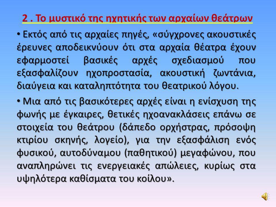 2. Το μυστικό της ηχητικής των αρχαίων θεάτρων • Εκτός από τις αρχαίες πηγές, «σύγχρονες ακουστικές έρευνες αποδεικνύουν ότι στα αρχαία θέατρα έχουν ε