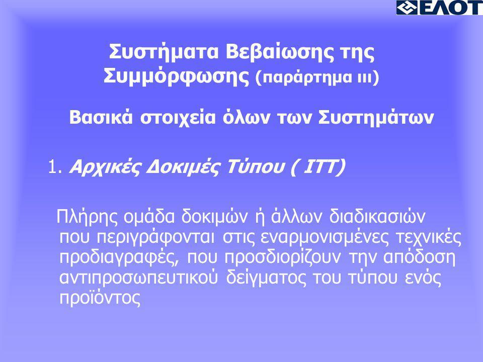 Συστήματα Βεβαίωσης της Συμμόρφωσης (παράρτημα ιιι) Βασικά στοιχεία όλων των Συστημάτων 1. Αρχικές Δοκιμές Τύπου ( ITT) Πλήρης ομάδα δοκιμών ή άλλων δ