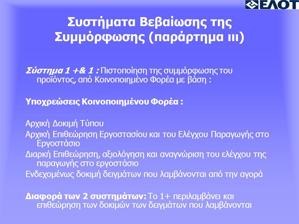 Συστήματα Βεβαίωσης της Συμμόρφωσης (παράρτημα ιιι) Σύστημα 1 +& 1 : Πιστοποίηση της συμμόρφωσης του προϊόντος, από Κοινοποιημένο Φορέα με βάση : Υποχρεώσεις Κοινοποιημένου Φορέα : Αρχική Δοκιμή Τύπου Αρχική Επιθεώρηση Εργοστασίου και του Ελέγχου Παραγωγής στο Εργοστάσιο Διαρκή Επιθεώρηση, αξιολόγηση και αναγνώριση του ελέγχου της παραγωγής στο εργοστάσιο Ενδεχομένως δοκιμή δειγμάτων που λαμβάνονται από την αγορά Διαφορά των 2 συστημάτων: Το 1+ περιλαμβάνει και επιθεώρηση των δοκιμών των δειγμάτων που λαμβάνονται