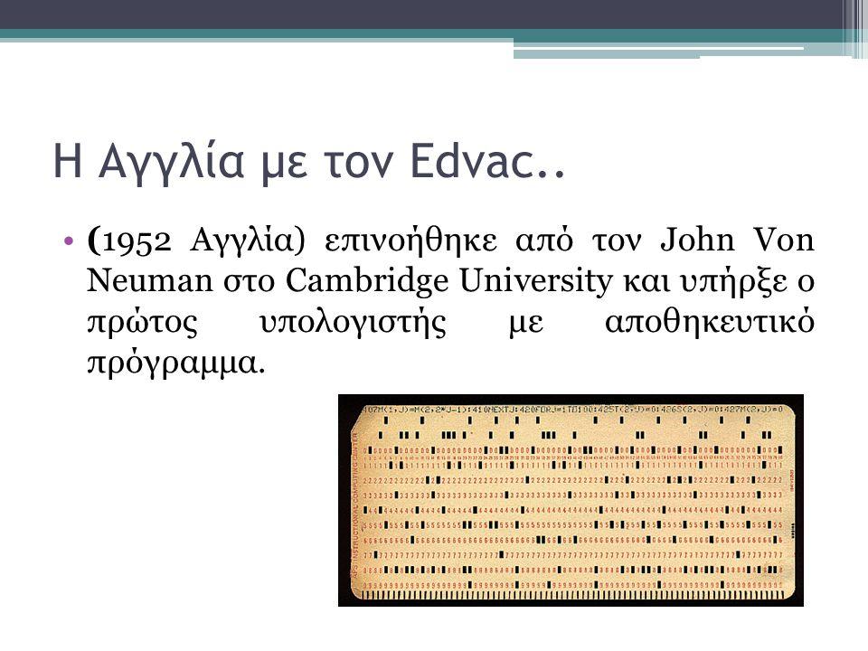Η Αγγλία με τον Edvac.. •(1952 Αγγλία) επινοήθηκε από τον John Von Neuman στο Cambridge University και υπήρξε ο πρώτος υπολογιστής με αποθηκευτικό πρό