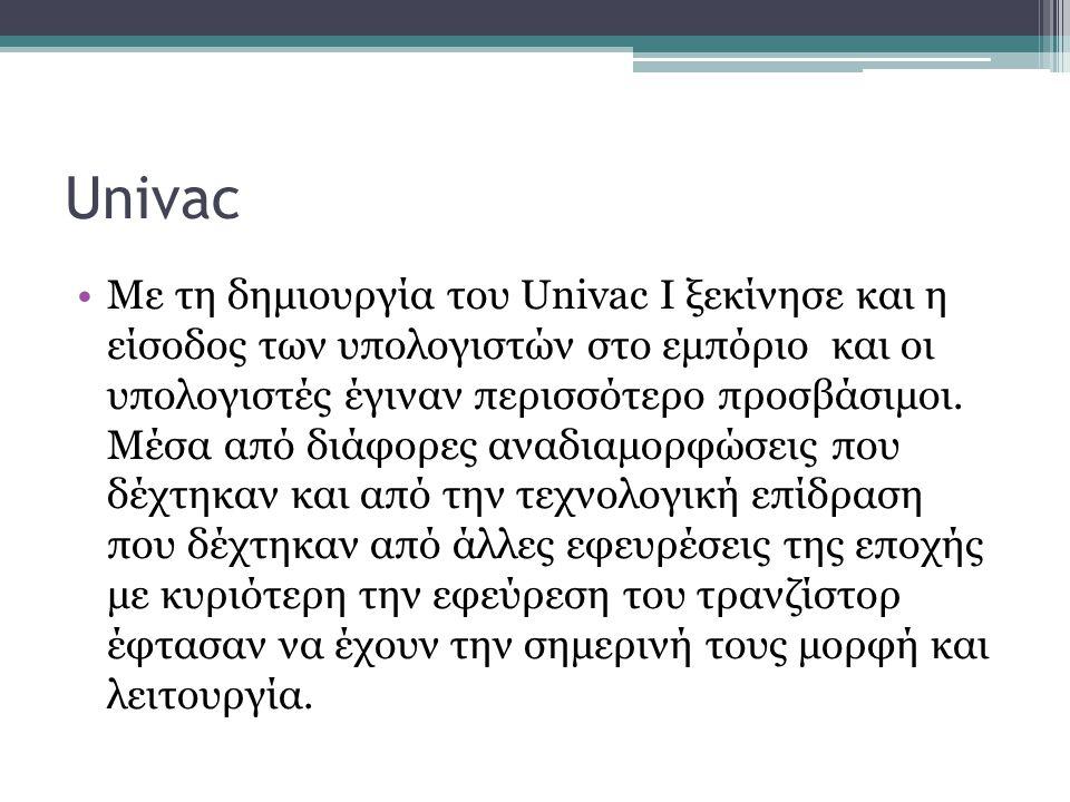 Univac •Με τη δημιουργία του Univac Ι ξεκίνησε και η είσοδος των υπολογιστών στο εμπόριο και οι υπολογιστές έγιναν περισσότερο προσβάσιμοι. Μέσα από δ