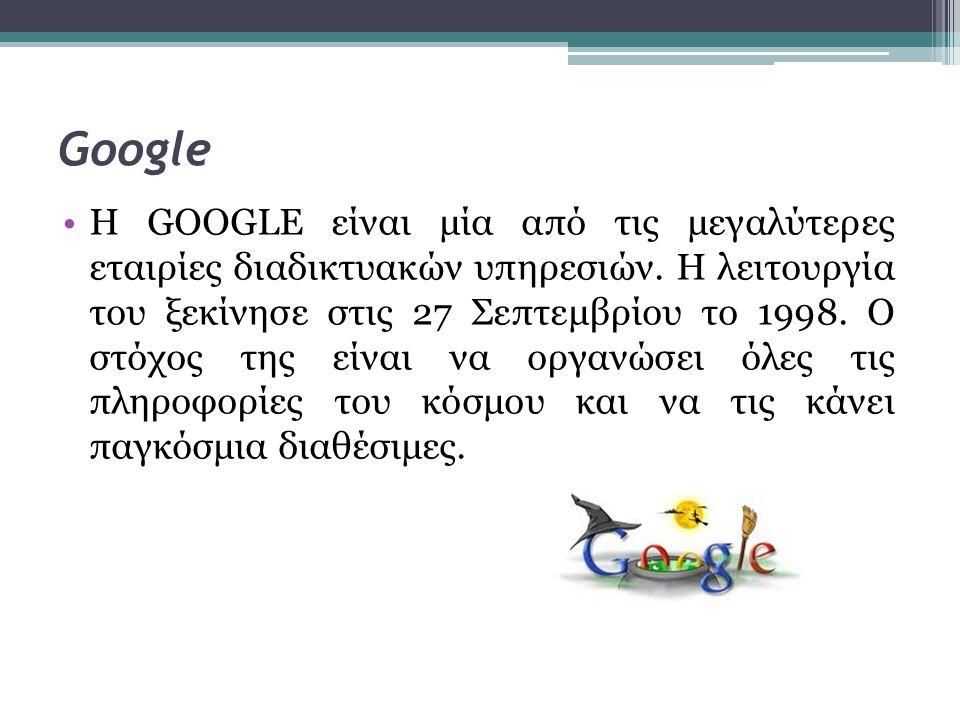 Google •Η GOOGLE είναι μία από τις μεγαλύτερες εταιρίες διαδικτυακών υπηρεσιών. Η λειτουργία του ξεκίνησε στις 27 Σεπτεμβρίου το 1998. Ο στόχος της εί