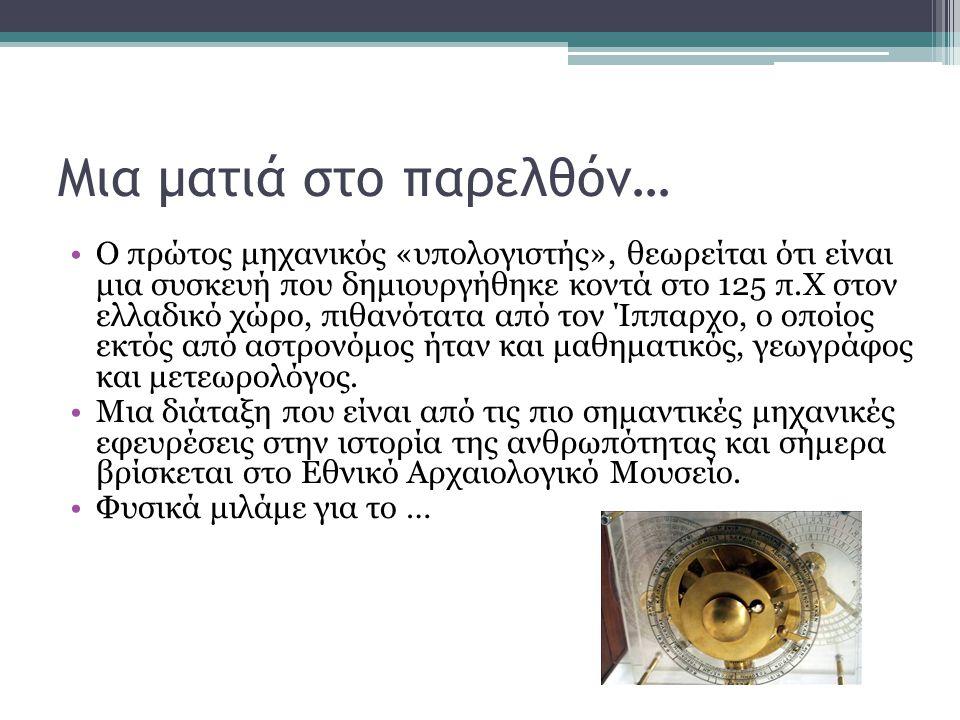 Μια ματιά στο παρελθόν… •Ο πρώτος μηχανικός «υπολογιστής», θεωρείται ότι είναι μια συσκευή που δημιουργήθηκε κοντά στο 125 π.Χ στον ελλαδικό χώρο, πιθ