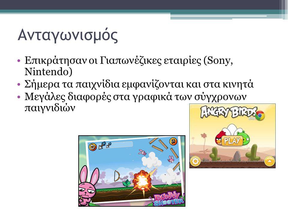 Ανταγωνισμός •Επικράτησαν οι Γιαπωνέζικες εταιρίες (Sony, Nintendo) •Σήμερα τα παιχνίδια εμφανίζονται και στα κινητά •Μεγάλες διαφορές στα γραφικά των