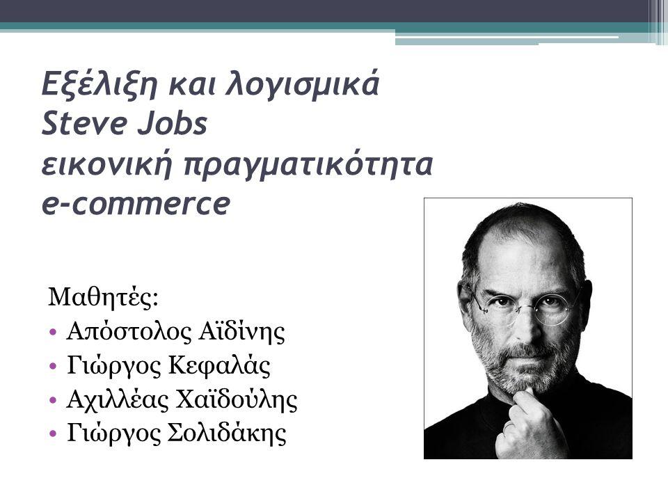Εξέλιξη και λογισμικά Steve Jobs εικονική πραγματικότητα e-commerce Μαθητές: •Απόστολος Αϊδίνης •Γιώργος Κεφαλάς •Αχιλλέας Χαϊδούλης •Γιώργος Σολιδάκη
