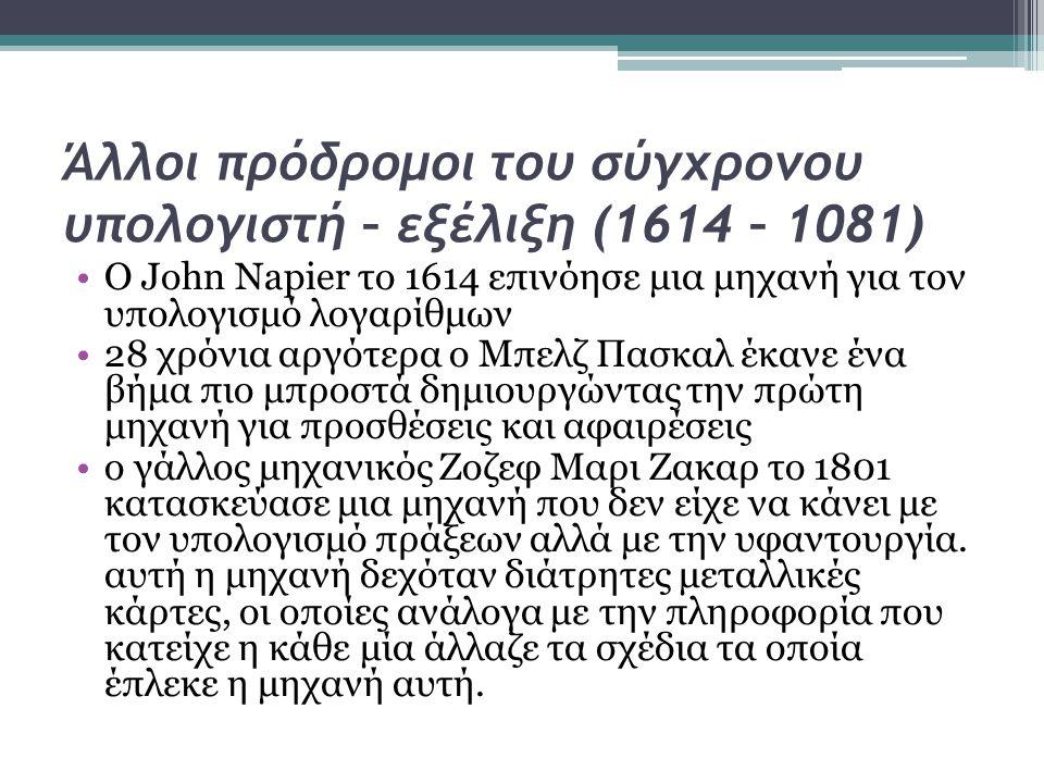 Άλλοι πρόδρομοι του σύγχρονου υπολογιστή – εξέλιξη (1614 – 1081) •Ο John Napier το 1614 επινόησε μια μηχανή για τον υπολογισμό λογαρίθμων •28 χρόνια α