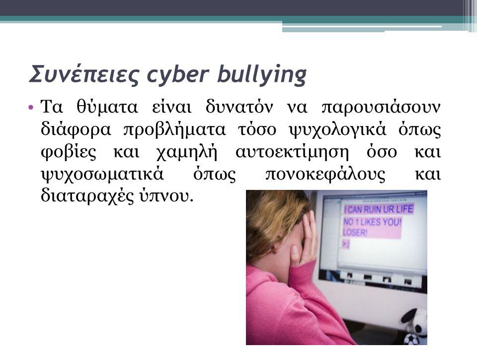 Συνέπειες cyber bullying •Τα θύματα είναι δυνατόν να παρουσιάσουν διάφορα προβλήματα τόσο ψυχολογικά όπως φοβίες και χαμηλή αυτοεκτίμηση όσο και ψυχοσ