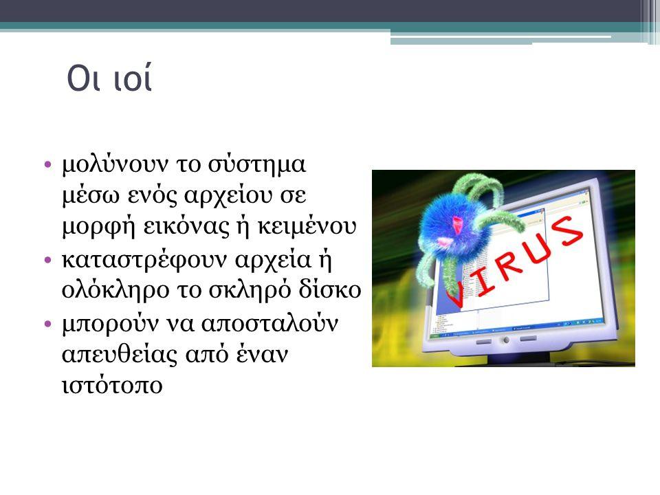 Οι ιοί •μολύνουν το σύστημα μέσω ενός αρχείου σε μορφή εικόνας ή κειμένου •καταστρέφουν αρχεία ή ολόκληρο το σκληρό δίσκο •μπορούν να αποσταλούν απευθ