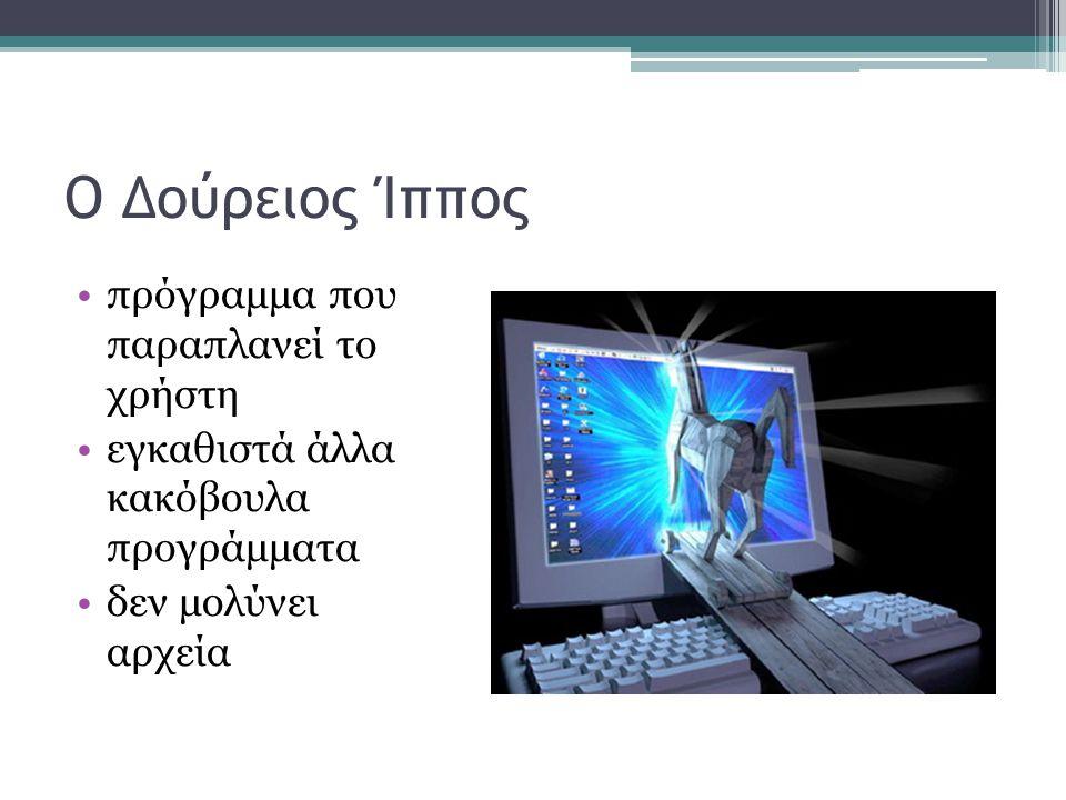 Ο Δούρειος Ίππος •πρόγραμμα που παραπλανεί το χρήστη •εγκαθιστά άλλα κακόβουλα προγράμματα •δεν μολύνει αρχεία