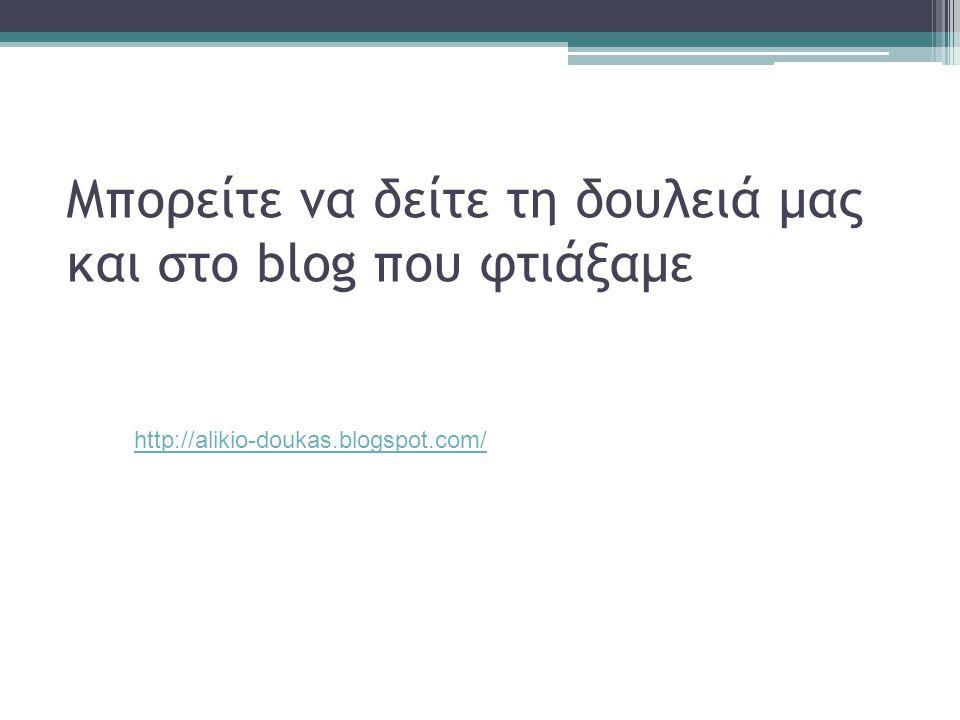 Μπορείτε να δείτε τη δουλειά μας και στο blog που φτιάξαμε http://alikio-doukas.blogspot.com/
