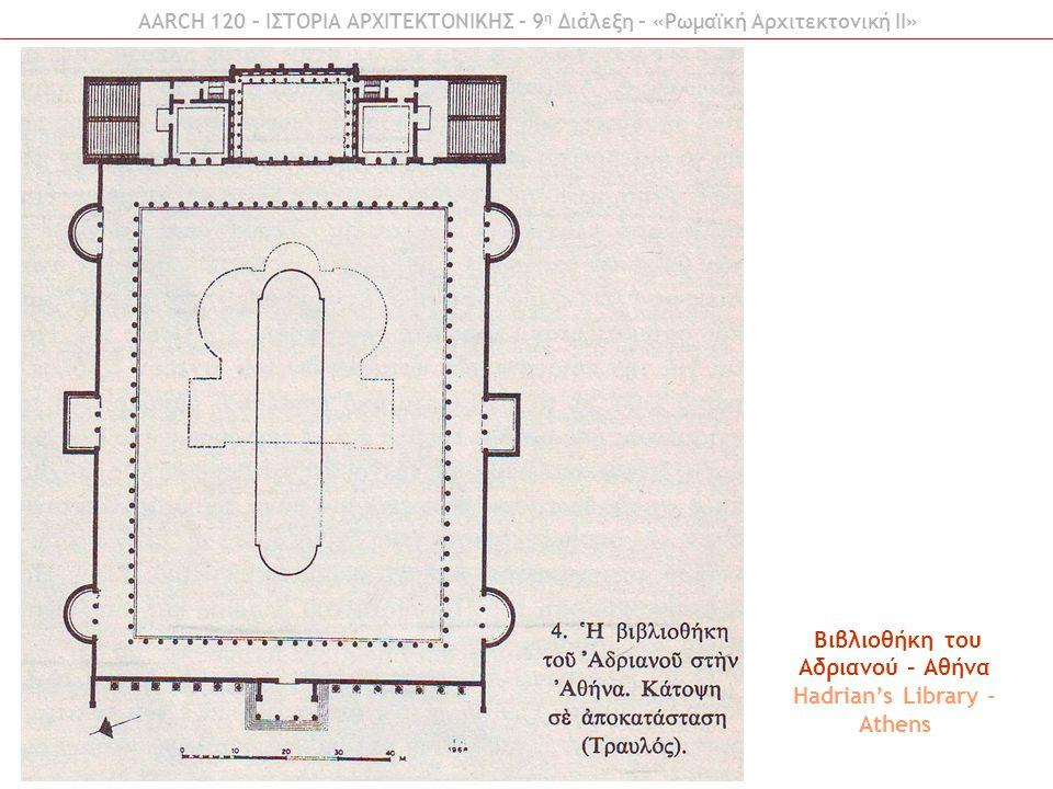 Βιβλιοθήκη του Αδριανού – Αθήνα Hadrian's Library - Athens AARCH 120 – ΙΣΤΟΡΙΑ ΑΡΧΙΤΕΚΤΟΝΙΚΗΣ – 9 η Διάλεξη – «Ρωμαϊκή Αρχιτεκτονική ΙI»