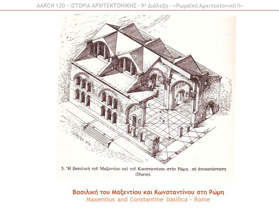 Βασιλική του Μαξεντίου και Κωνσταντίνου στη Ρώμη Maxentius and Constantine basilica - Rome AARCH 120 – ΙΣΤΟΡΙΑ ΑΡΧΙΤΕΚΤΟΝΙΚΗΣ – 9 η Διάλεξη – «Ρωμαϊκή Αρχιτεκτονική ΙI»