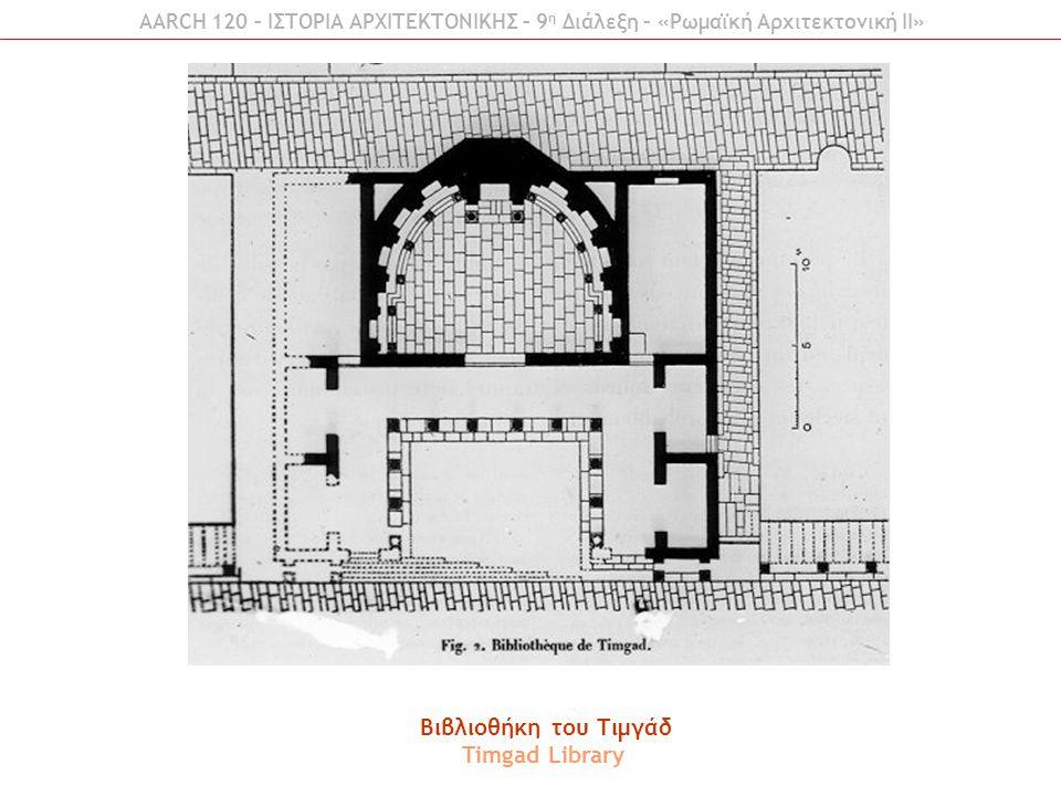 Βιβλιοθήκη του Τιμγάδ Timgad Library AARCH 120 – ΙΣΤΟΡΙΑ ΑΡΧΙΤΕΚΤΟΝΙΚΗΣ – 9 η Διάλεξη – «Ρωμαϊκή Αρχιτεκτονική ΙI»