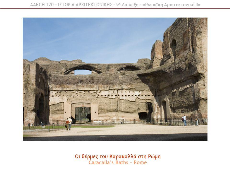 Οι θέρμες του Καρακαλλά στη Ρώμη Caracalla's Baths - Rome AARCH 120 – ΙΣΤΟΡΙΑ ΑΡΧΙΤΕΚΤΟΝΙΚΗΣ – 9 η Διάλεξη – «Ρωμαϊκή Αρχιτεκτονική ΙI»