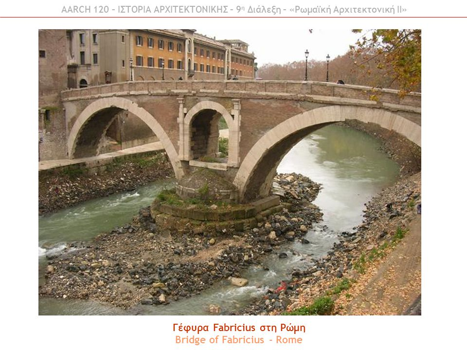 Γέφυρα Fabricius στη Ρώμη Bridge of Fabricius - Rome AARCH 120 – ΙΣΤΟΡΙΑ ΑΡΧΙΤΕΚΤΟΝΙΚΗΣ – 9 η Διάλεξη – «Ρωμαϊκή Αρχιτεκτονική ΙI»