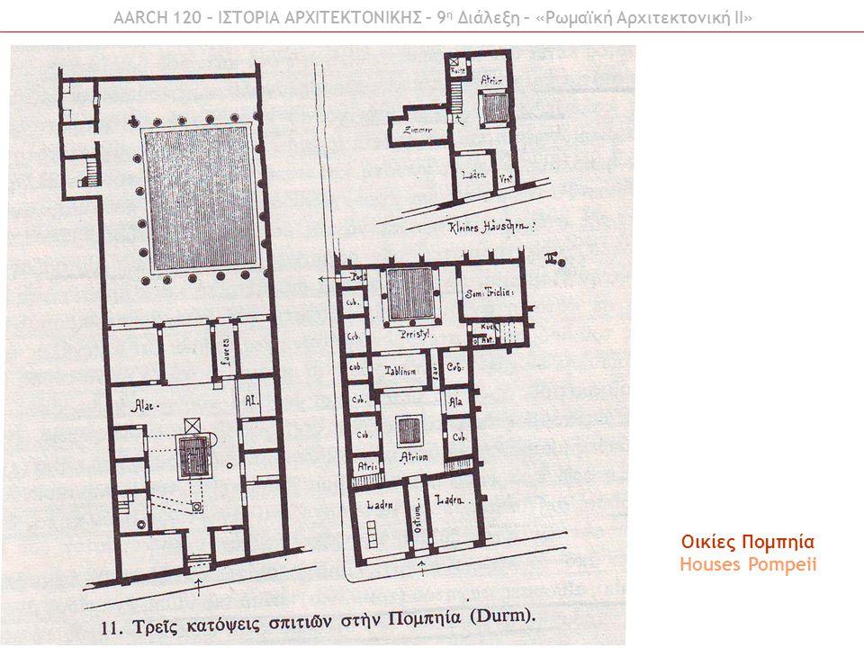 Οικίες Πομπηία Houses Pompeii AARCH 120 – ΙΣΤΟΡΙΑ ΑΡΧΙΤΕΚΤΟΝΙΚΗΣ – 9 η Διάλεξη – «Ρωμαϊκή Αρχιτεκτονική ΙI»