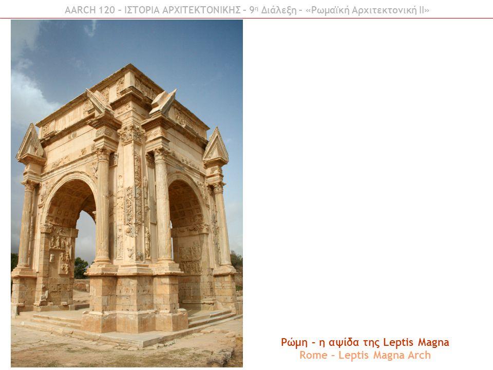 Ρώμη – η αψίδα της Leptis Magna Rome – Leptis Magna Arch AARCH 120 – ΙΣΤΟΡΙΑ ΑΡΧΙΤΕΚΤΟΝΙΚΗΣ – 9 η Διάλεξη – «Ρωμαϊκή Αρχιτεκτονική ΙI»