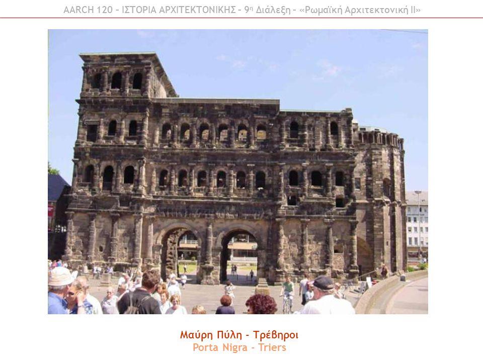 Μαύρη Πύλη - Τρέβηροι Porta Nigra - Triers AARCH 120 – ΙΣΤΟΡΙΑ ΑΡΧΙΤΕΚΤΟΝΙΚΗΣ – 9 η Διάλεξη – «Ρωμαϊκή Αρχιτεκτονική ΙI»