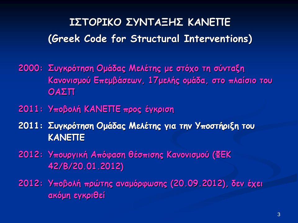4 ΙΣΤΟΡΙΚΟ ΣΥΝΤΑΞΗΣ ΚΑΝΕΠΕ (συνέχεια) (Greek Code for Structural Interventions) 2013:Αναμόρφωση του αντικειμένου της προηγούμενης Ομάδας, με τη συγκρότηση δύο Ομάδων Μελέτης για τον ΚΑΝΕΠΕ: «Επεξεργασία Κανονισμού Επεμβάσεων» με αντικείμενο την επεξεργασία νέων σχετικών δεδομένων που επηρεάζουν το κείμενο του Κανονισμού και την πρόταση αναγκαίων τροποποιήσεων του υφιστάμενου κειμένου «Υποστήριξη Κανονισμού Επεμβάσεων» με αντικείμενο την απάντηση σε ερωτήματα χρηστών του ΚΑΝΕΠΕ επί θεμάτων που θα ανακύπτουν κατά την εφαρμογή του Κανονισμού 2013 Μάρτιος: Συγκρότηση Ομάδας Μελέτης για τη διατύπωση εναλλακτικών σεναρίων αντικατάστασης του Παραρτήματος Ε του ΕΑΚ 2000, με βάση τις διατάξεις του ΚΑΝ.ΕΠΕ.