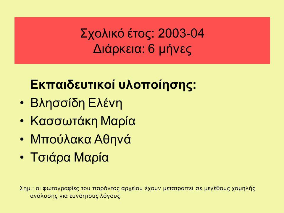 Σχολικό έτος: 2003-04 Διάρκεια: 6 μήνες Εκπαιδευτικοί υλοποίησης: •Βλησσίδη Ελένη •Κασσωτάκη Μαρία •Μπούλακα Αθηνά •Τσιάρα Μαρία Σημ.: οι φωτογραφίες του παρόντος αρχείου έχουν μετατραπεί σε μεγέθους χαμηλής ανάλυσης για ευνόητους λόγους