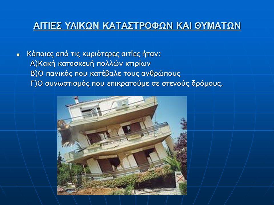 ΑΙΤΙΕΣ ΥΛΙΚΩΝ ΚΑΤΑΣΤΡΟΦΩΝ ΚΑΙ ΘΥΜΑΤΩΝ  Κάποιες από τις κυριότερες αιτίες ήταν: Α)Κακή κατασκευή πολλών κτιρίων Β)Ο πανικός που κατέβαλε τους ανθρώπου