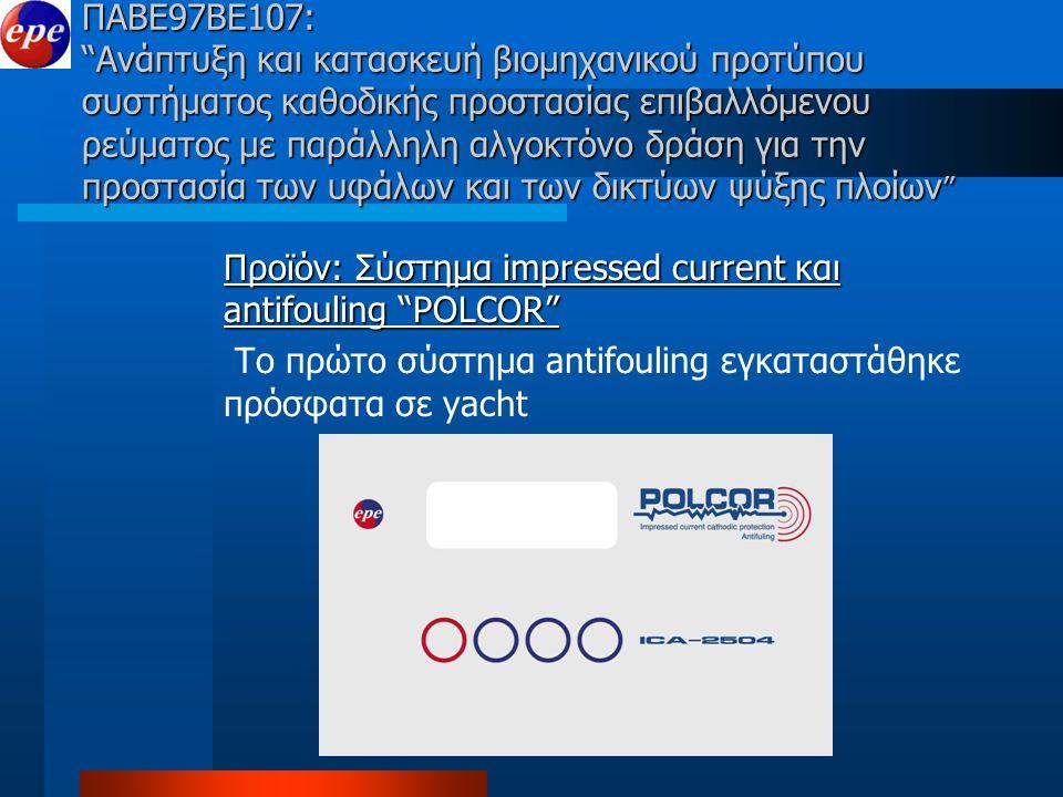 ΠΑΒΕ97ΒΕ107: Ανάπτυξη και κατασκευή βιομηχανικού προτύπου συστήματος καθοδικής προστασίας επιβαλλόμενου ρεύματος με παράλληλη αλγοκτόνο δράση για την προστασία των υφάλων και των δικτύων ψύξης πλοίων Προϊόν: Σύστημα impressed current και antifouling POLCOR Το πρώτο σύστημα antifouling εγκαταστάθηκε πρόσφατα σε yacht