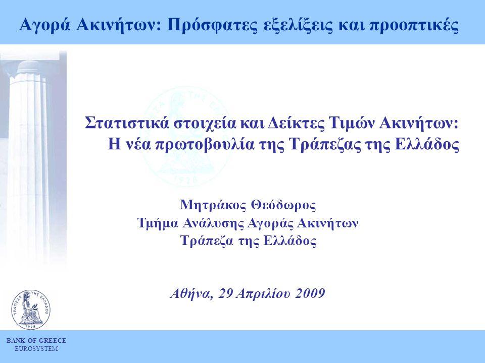 BANK OF GREECE EUROSYSTEM Αγορά Ακινήτων: Πρόσφατες εξελίξεις και προοπτικές Στατιστικά στοιχεία και Δείκτες Τιμών Ακινήτων: Η νέα πρωτοβουλία της Τράπεζας της Ελλάδος Μητράκος Θεόδωρος Τμήμα Ανάλυσης Αγοράς Ακινήτων Τράπεζα της Ελλάδος Αθήνα, 29 Απριλίου 2009