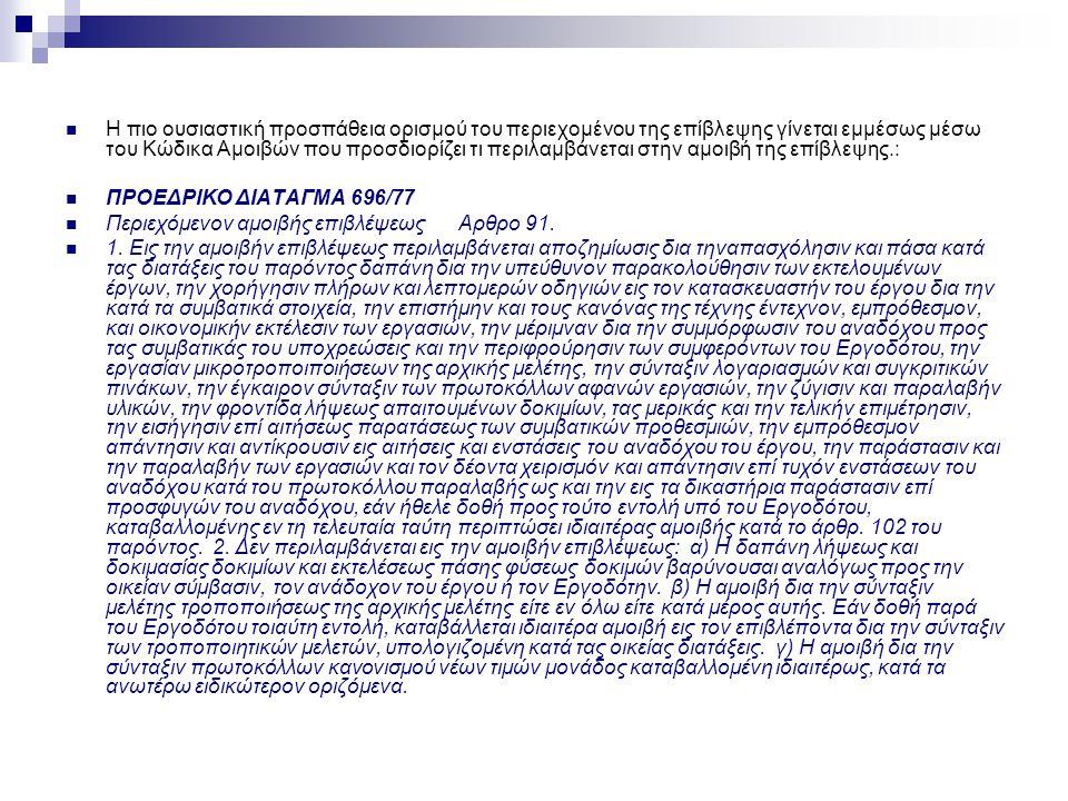  Η πιο ουσιαστική προσπάθεια ορισμού του περιεχομένου της επίβλεψης γίνεται εμμέσως μέσω του Κώδικα Αμοιβών που προσδιορίζει τι περιλαμβάνεται στην αμοιβή της επίβλεψης.:  ΠΡΟΕΔΡΙΚΟ ΔΙΑΤΑΓΜΑ 696/77  Περιεχόμενον αμοιβής επιβλέψεως Αρθρο 91.