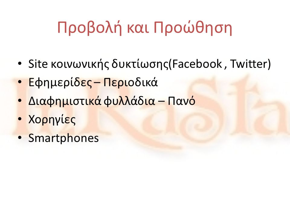 Προβολή και Προώθηση • Site κοινωνικής δυκτίωσης(Facebook, Twitter) • Εφημερίδες – Περιοδικά • Διαφημιστικά φυλλάδια – Πανό • Χορηγίες • Smartphones