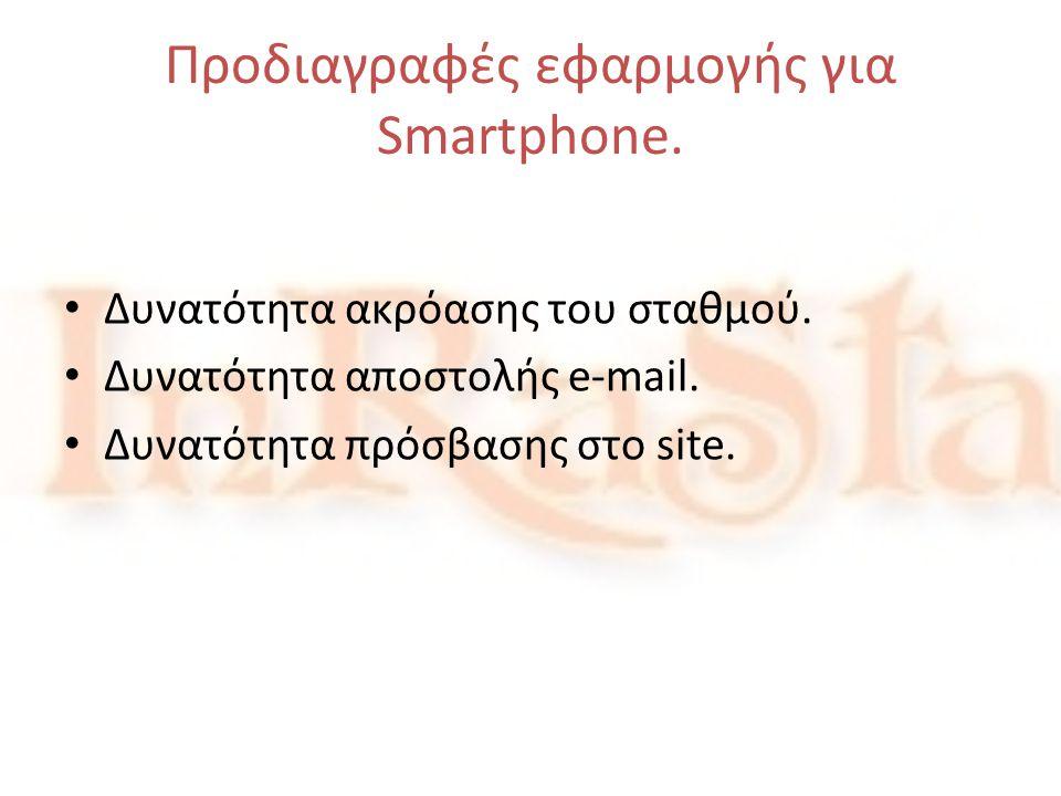 Προδιαγραφές εφαρμογής για Smartphone. • Δυνατότητα ακρόασης του σταθμού. • Δυνατότητα αποστολής e-mail. • Δυνατότητα πρόσβασης στο site.