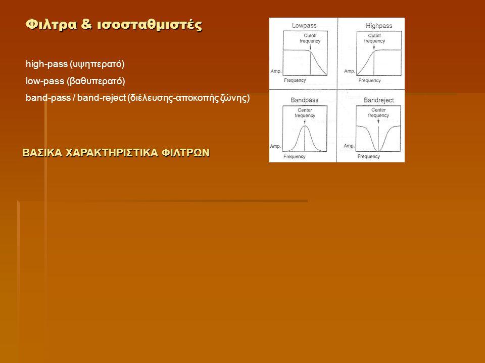 Φιλτρα & ισοσταθμιστές high-pass (υψηπερατό) low-pass (βαθυπερατό) band-pass / band-reject (διέλευσης-αποκοπής ζώνης) ΒΑΣΙΚΑ ΧΑΡΑΚΤΗΡΙΣΤΙΚΑ ΦΙΛΤΡΩΝ