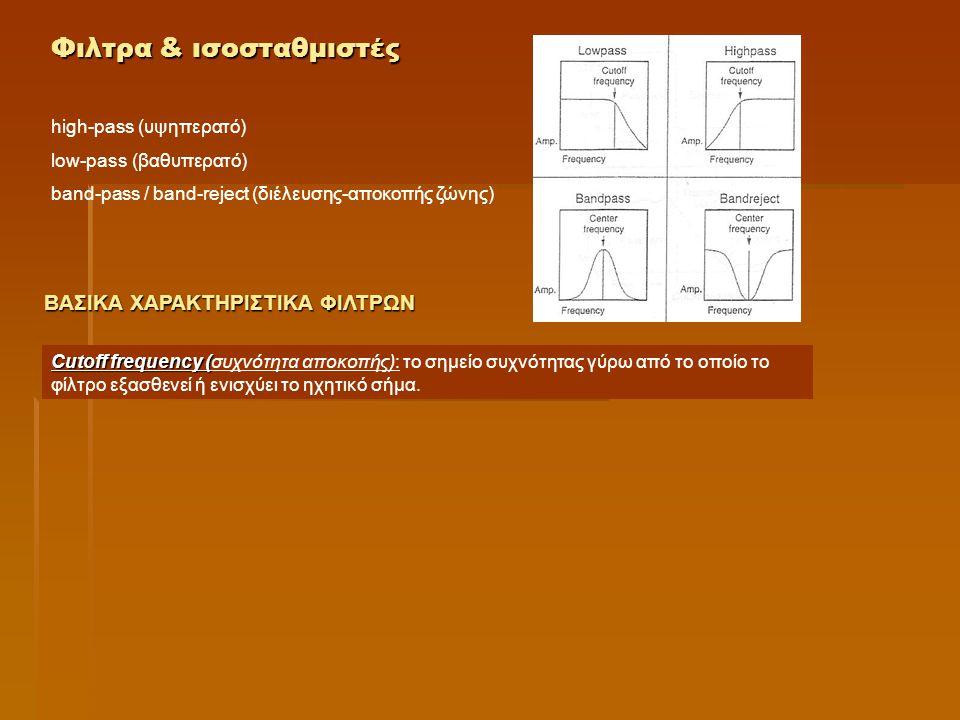 Φιλτρα & ισοσταθμιστές high-pass (υψηπερατό) low-pass (βαθυπερατό) band-pass / band-reject (διέλευσης-αποκοπής ζώνης) Cutoff frequency ( Cutoff frequency (συχνότητα αποκοπής): το σημείο συχνότητας γύρω από το οποίο το φίλτρο εξασθενεί ή ενισχύει το ηχητικό σήμα.