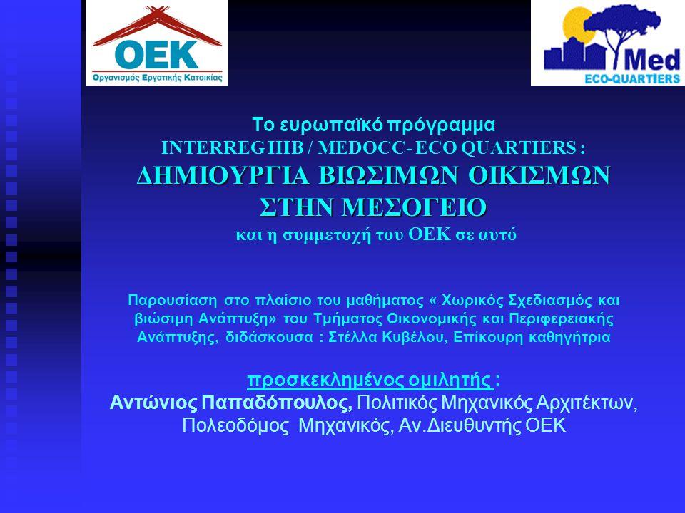 ΔΗΜΙΟΥΡΓΙΑ ΒΙΩΣΙΜΩΝ ΟΙΚΙΣΜΩΝ ΣΤΗΝ ΜΕΣΟΓΕΙΟ Το ευρωπαϊκό πρόγραμμα ΙΝΤΕRREG IIIB / MEDOCC- ECO QUARTIERS : ΔΗΜΙΟΥΡΓΙΑ ΒΙΩΣΙΜΩΝ ΟΙΚΙΣΜΩΝ ΣΤΗΝ ΜΕΣΟΓΕΙΟ κ