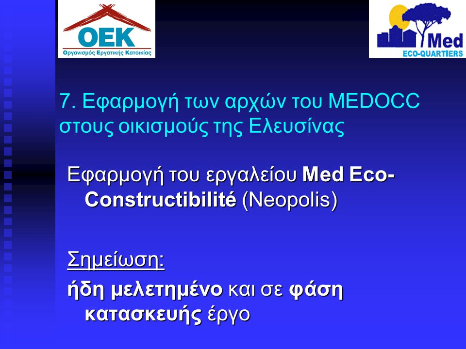7. Εφαρμογή των αρχών του MEDOCC στους οικισμούς της Ελευσίνας Εφαρμογή του εργαλείου Med Eco- Constructibilité (Neopolis) Σημείωση: ήδη μελετημένο κα