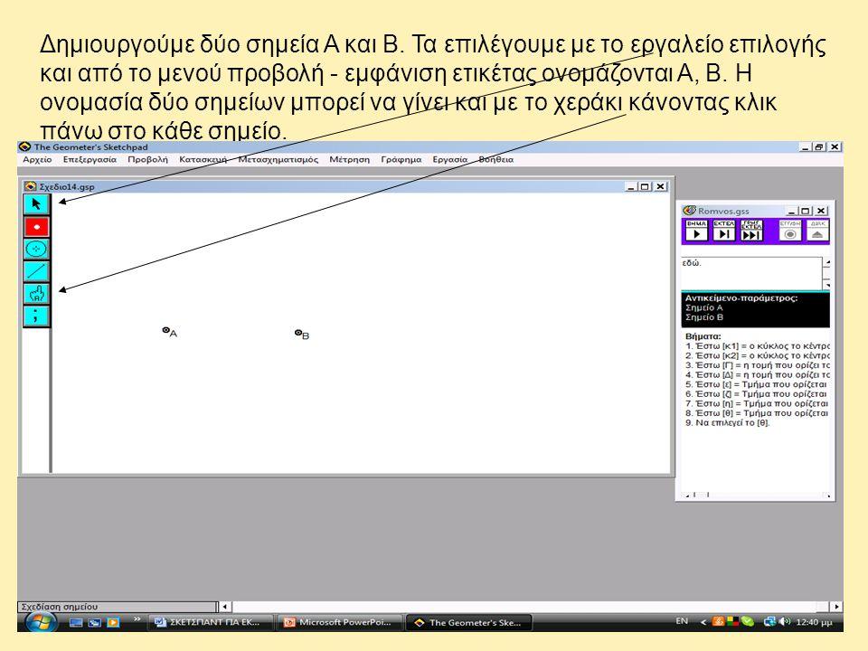 Δημιουργούμε δύο σημεία Α και Β. Τα επιλέγουμε με το εργαλείο επιλογής και από το μενού προβολή - εμφάνιση ετικέτας ονομάζονται Α, Β. Η ονομασία δύο σ
