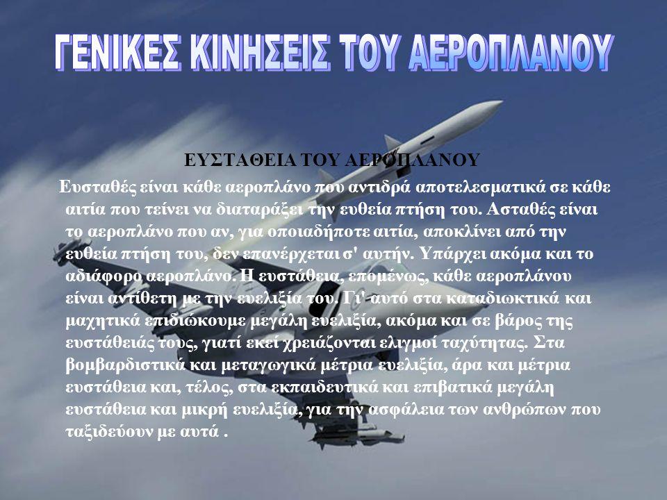 ΕΥΣΤΑΘΕΙΑ TOY AEΡΟΠΛΑΝΟΥ Ευσταθές είναι κάθε αεροπλάνο που αντιδρά αποτελεσματικά σε κάθε αιτία που τείνει να διαταράξει την ευθεία πτήση του. Ασταθές