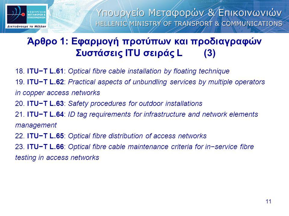 11 Άρθρο 1: Εφαρμογή προτύπων και προδιαγραφών Συστάσεις ITU σειράς L (3) 18. ITU−T L.61: Optical fibre cable installation by floating technique 19. I