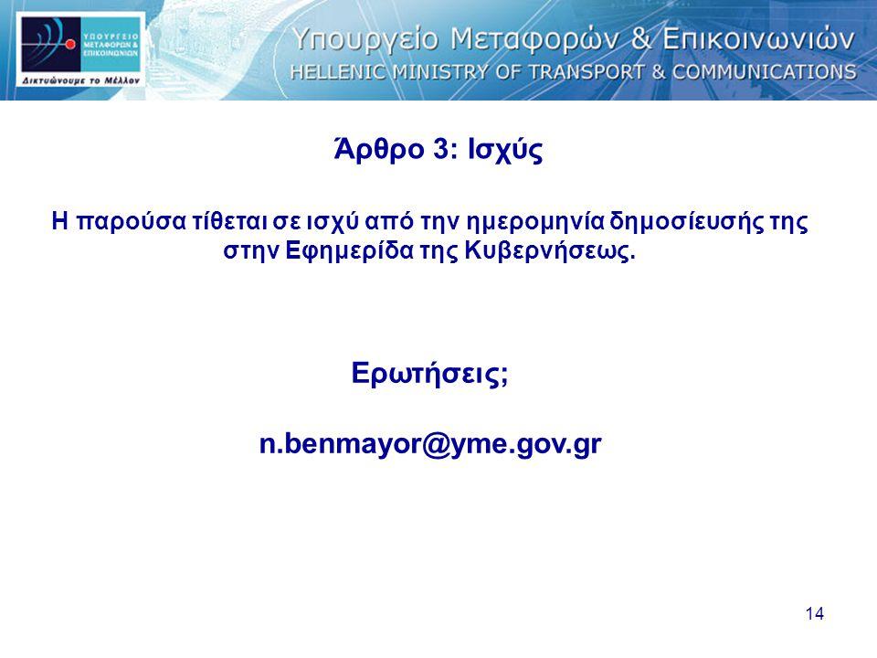 14 Άρθρο 3: Iσχύς Η παρούσα τίθεται σε ισχύ από την ημερομηνία δημοσίευσής της στην Εφημερίδα της Κυβερνήσεως. Ερωτήσεις; n.benmayor@yme.gov.gr