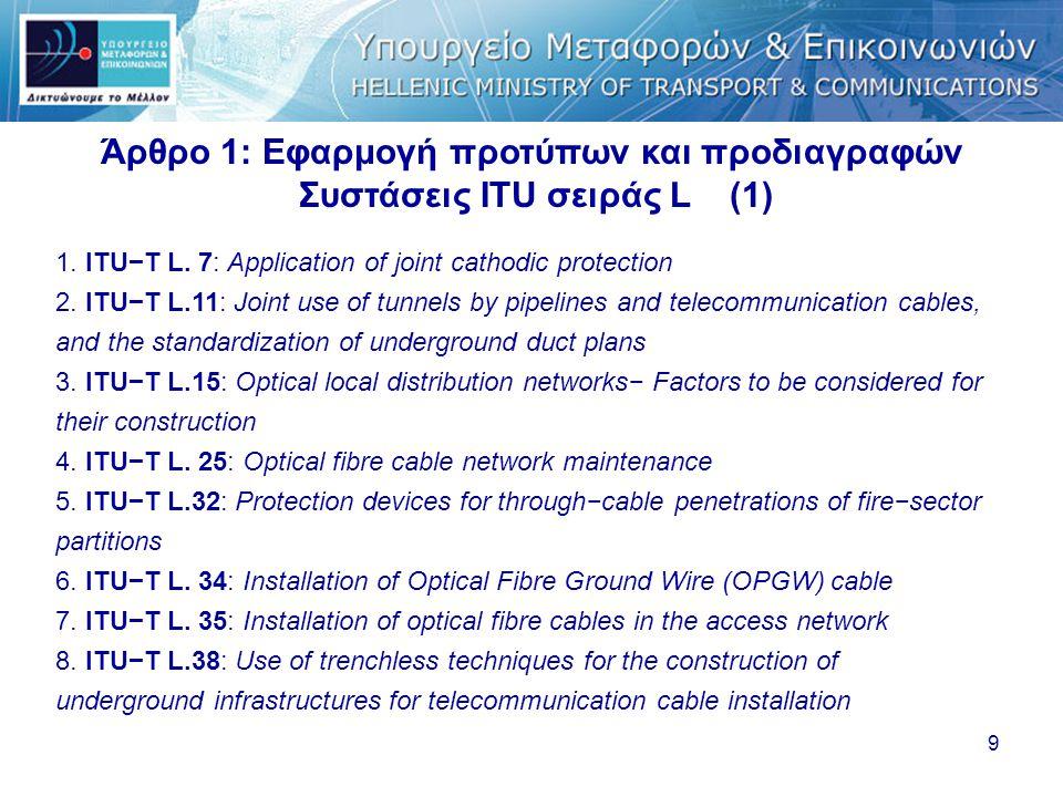 9 Άρθρο 1: Εφαρμογή προτύπων και προδιαγραφών Συστάσεις ITU σειράς L (1) 1. ITU−T L. 7: Application of joint cathodic protection 2. ITU−T L.11: Joint