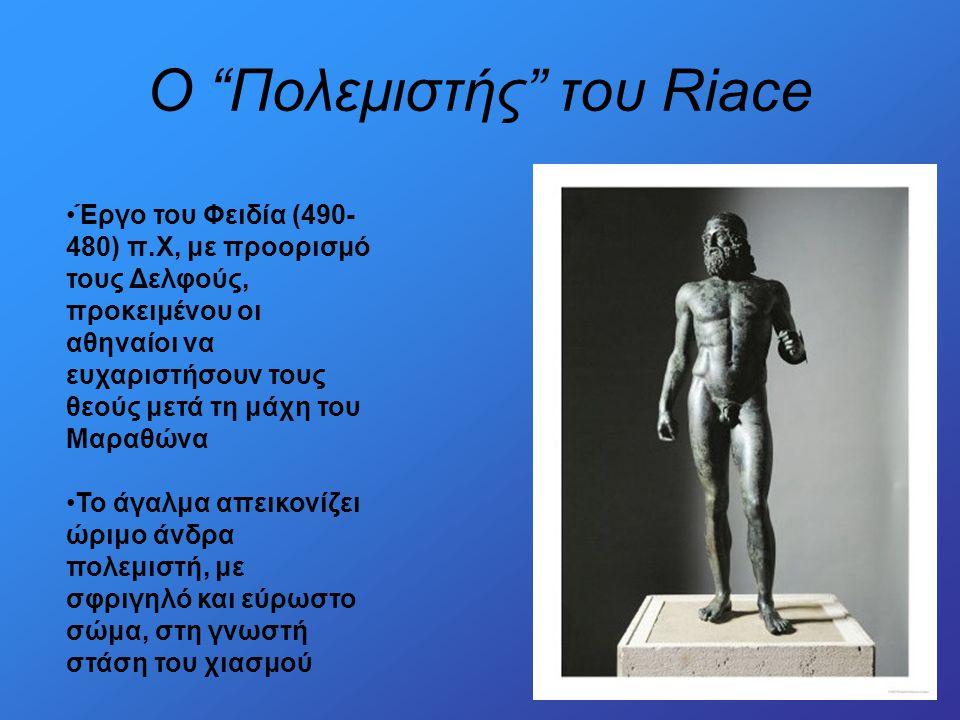 O Πολεμιστής του Riace •Έργο του Φειδία (490- 480) π.Χ, με προορισμό τους Δελφούς, προκειμένου οι αθηναίοι να ευχαριστήσουν τους θεούς μετά τη μάχη του Μαραθώνα •Το άγαλμα απεικονίζει ώριμο άνδρα πολεμιστή, με σφριγηλό και εύρωστο σώμα, στη γνωστή στάση του χιασμού