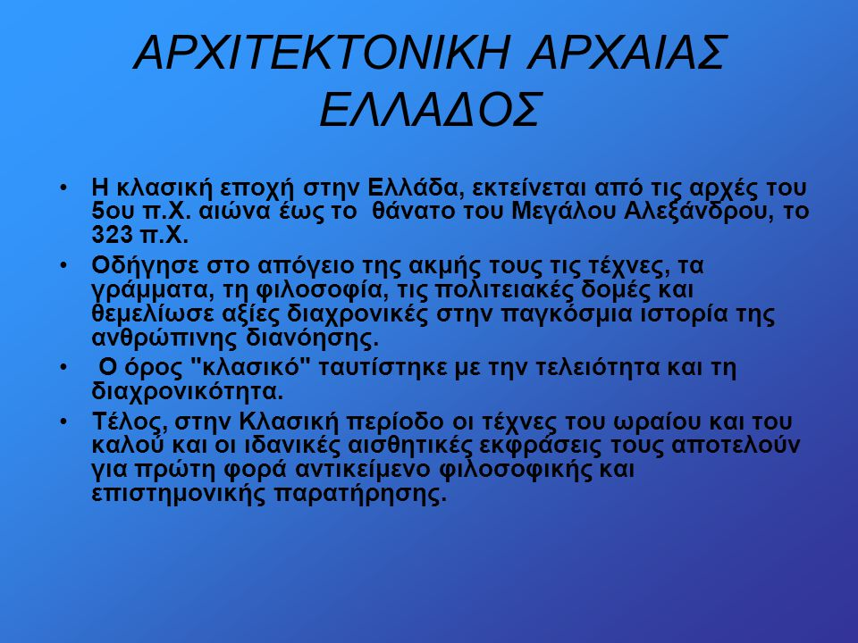 AΡΧΙΤΕΚΤΟΝΙΚΗ ΑΡΧΑΙΑΣ ΕΛΛΑΔΟΣ •Η κλασική εποχή στην Ελλάδα, εκτείνεται από τις αρχές του 5ου π.Χ. αιώνα έως το θάνατο του Μεγάλου Αλεξάνδρου, το 323 π