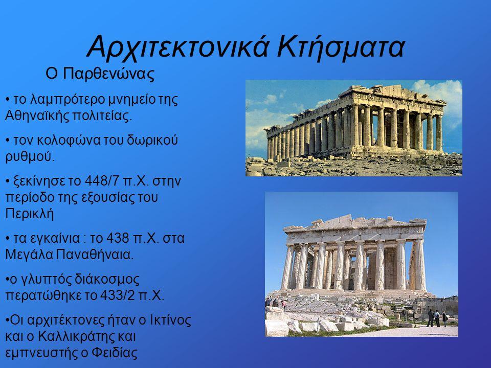 Αρχιτεκτονικά Κτήσματα Ο Παρθενώνας • το λαμπρότερο μνημείο της Αθηναϊκής πολιτείας. • τον κολοφώνα του δωρικού ρυθμού. • ξεκίνησε το 448/7 π.Χ. στην