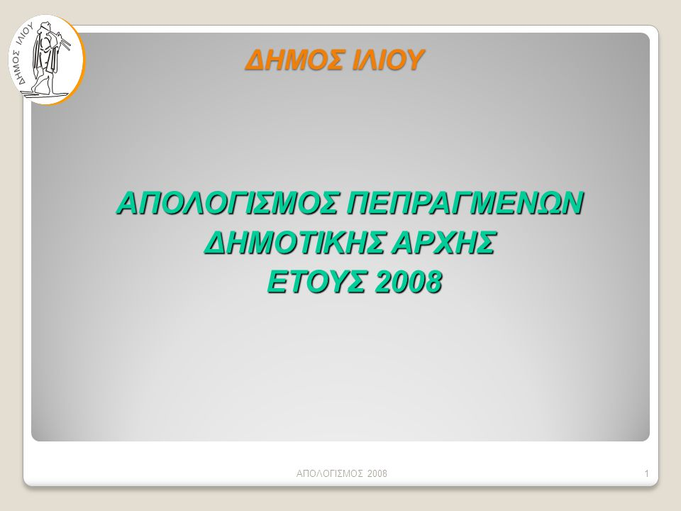 ΔΗΜΟΣ ΙΛΙΟΥ ΑΠΟΛΟΓΙΣΜΟΣ ΠΕΠΡΑΓΜΕΝΩΝ ΔΗΜΟΤΙΚΗΣ ΑΡΧΗΣ ΕΤΟΥΣ 2008 ΕΤΟΥΣ 2008 ΑΠΟΛΟΓΙΣΜΟΣ 20081