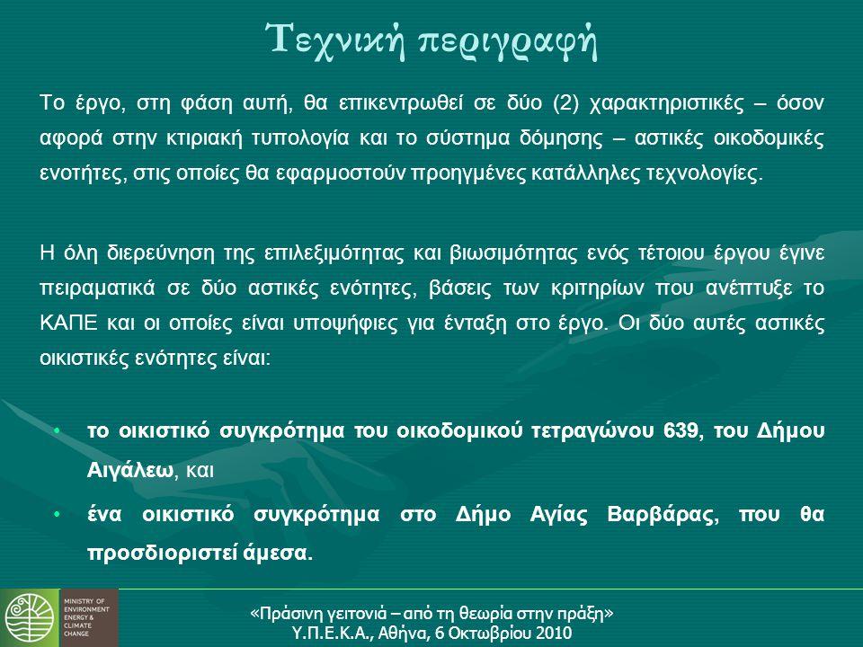 «Πράσινη γειτονιά – από τη θεωρία στην πράξη» Υ.Π.Ε.Κ.Α., Αθήνα, 6 Οκτωβρίου 2010 Τεχνική περιγραφή Το έργο, στη φάση αυτή, θα επικεντρωθεί σε δύο (2) χαρακτηριστικές – όσον αφορά στην κτιριακή τυπολογία και το σύστημα δόμησης – αστικές οικοδομικές ενοτήτες, στις οποίες θα εφαρμοστούν προηγμένες κατάλληλες τεχνολογίες.